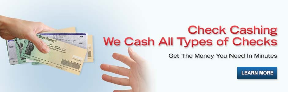 Check Cashing.  We Cash Many Types of Checks.  Get the Money You Need In Minutes. Learn More