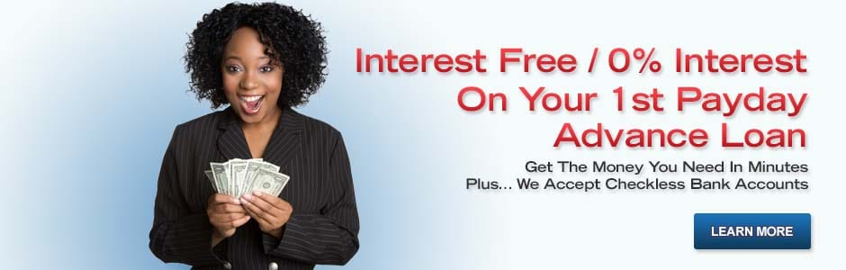 Interest Free / 0% Interest On Your 1st Payday Advance Loan. Get The Money You Need In Minutes, Plus... We Accept Checkless Bank Accounts. Learn More. Visit Apply Now Page.