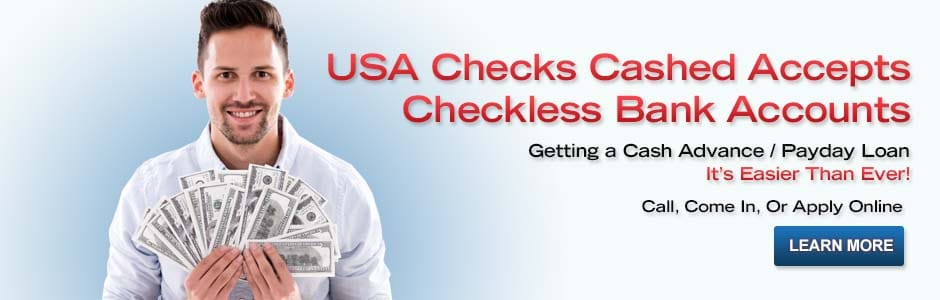 USA Checks Cashed Accepts Checkless Bank Accounts. Getting a Cash Advance / Payday Loan It's Easier Than Ever! Call, Come In, or Apply Online. Learn More. Visit Apply Now Page.